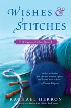 Wishes and Stitches: A Cypress Hollow Yarn Book 3 by Rachael Herron