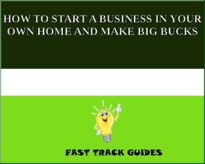 HOW TO START A BUSINESS IN YOUR OWN HOME AND MAKE BIG BUCKS by Alexey