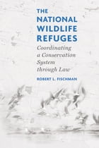 The National Wildlife Refuges: Coordinating A Conservation System Through Law by Robert L. Fischman