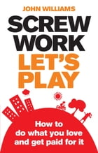 Screw Work, Let's Play: How to Do What You Love and Get Paid for It by John Williams