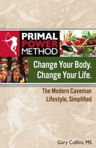 Primal Power Method Change Your Body. Change Your Life.: The Modern Caveman Lifestyle Simplified by Gary Collins, MS