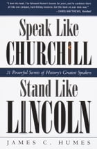 Speak Like Churchill, Stand Like Lincoln: 21 Powerful Secrets of History's Greatest Speakers by James C. Humes
