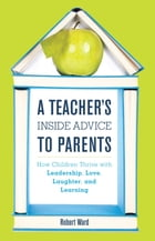 A Teacher's Inside Advice to Parents: How Children Thrive with Leadership, Love, Laughter, and Learning by Robert Ward
