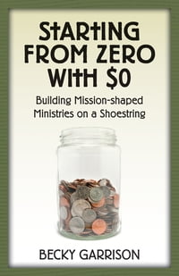 Starting from Zero with $0: Building Mission-Shaped Ministries on a Shoestring