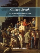 Citizen Speak: The Democratic Imagination in American Life by Andrew J. Perrin