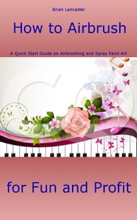 How to Airbrush: A Quick Start Guide on Airbrushing and Spray Paint Art for Fun and Profit…