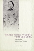Politics, Poetics, and Gender in Late Qing China: Xue Shaohui and the Era of Reform by Nanxiu Qian