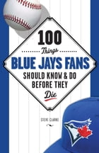 100 Things Blue Jays Fans Should Know & Do Before They Die by Steve Clarke