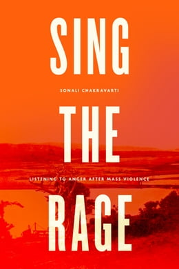 Book Sing the Rage: Listening to Anger after Mass Violence by Sonali Chakravarti