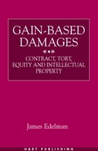 Gain-Based Damages: Contract, Tort, Equity and Intellectual Property by James Edelman