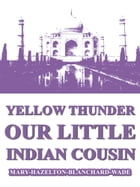 Yellow Thunder, Our Little Indian Cousin by Mary Hazelton Blanchard Wade