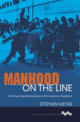 Book Manhood on the Line: Working-Class Masculinities in the American Heartland by Stephen Meyer
