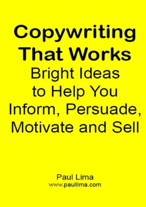 Copywriting That Works:: Bright Ideas to Help You Inform, Persuade, Motivate and Sell! by Paul Lima