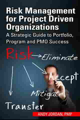 Risk Management for Project Driven Organizations: A Strategic Guide to Portfolio, Program and PMO Success by Andy Jordan