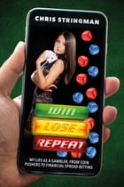 Win. Lose. Repeat: My Life As a Gambler, From Coin-Pushers to Financial Spread-Betting by Chris S Stringman