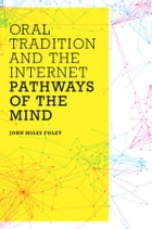 Oral Tradition and the Internet: Pathways of the Mind by John Miles Foley