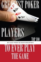 Greatest Poker Players to Ever Play the Game: Top 100 by alex trostanetskiy