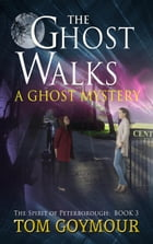 The Ghost Walks: The Spirit of Peterborough, #3 by Tom Goymour