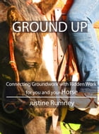 Ground Up; Connecting Groundwork with Ridden Work for you and your Horse