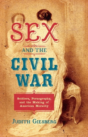 Sex and the Civil War Soldiers,  Pornography,  and the Making of American Morality