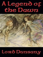 A Legend of the Dawn by Lord Dunsany