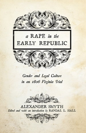 A Rape in the Early Republic Gender and Legal Culture in an 1806 Virginia Trial