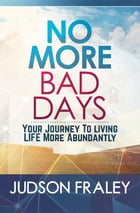 No More Bad Days: Your Journey to Living LIFE More Abundantly by Judson Fraley