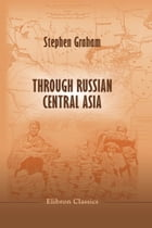 Through Russian Central Asia.: With Photogravure and many Black-and-White Illustrations from Original Photographs. by Stephen Graham