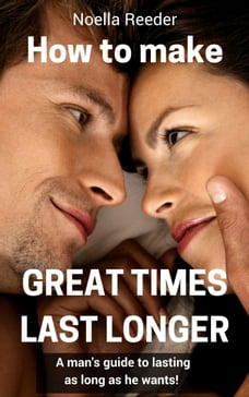 How to Make Great Times Last Longer: A Man's Guide to Lasting as Long as He Wants