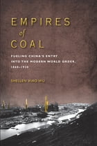 Empires of Coal: Fueling China's Entry into the Modern World Order, 1860-1920 by Shellen Xiao Wu