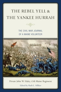 The Rebel Yell & the Yankee Hurrah: The Civil War Journal of a Maine Volunteer
