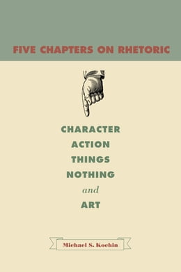 Book Five Chapters on Rhetoric: Character, Action, Things, Nothing, and Art by Michael S. Kochin