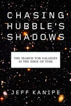 Chasing Hubble's Shadows: The Search for Galaxies at the Edge of Time by Jeff Kanipe