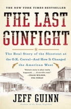 The Last Gunfight: The Real Story of the Shootout at the O.K. Corral-And How It Changed the American West by Jeff Guinn