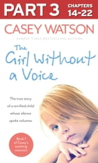 The Girl Without a Voice: Part 3 of 3: The true story of a terrified child whose silence spoke volumes by Casey Watson