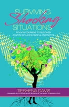 Surviving Shocking Situations: Finding Courage To Succeed In Spite of Life's Painful Moments
