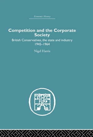 Competition and the Corporate Society British Conservatives,  the state and Industry 1945-1964