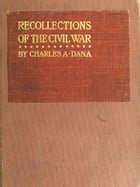 Recollections of the Civil War: With the Leader at Washington and in the Field in the Sixties by Charles A. Dana