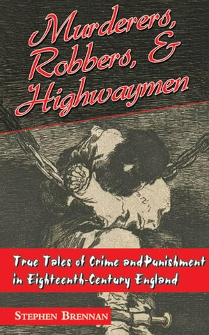 Murderers,  Robbers & Highwaymen True Tales of Crime and Punishment in Eighteenth-Century England
