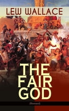 THE FAIR GOD (Illustrated): The Last of the 'Tzins – Historical Novel about the Conquest of Mexico by Lew Wallace