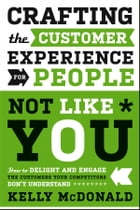 Crafting the Customer Experience For People Not Like You: How to Delight and Engage the Customers Your Competitors Don't Understand by Kelly McDonald