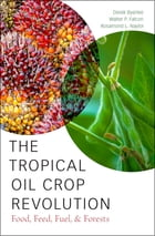 The Tropical Oil Crop Revolution: Food, Feed, Fuel, and Forests by Derek Byerlee