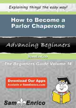How to Become a Parlor Chaperone: How to Become a Parlor Chaperone by Angla Wetzel
