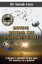 Moving Beyond the Unspoken Grief: A doctor's memoir of her own IVF journey as a patient by Sarah Lnyy