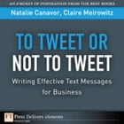 To Tweet or Not to Tweet: Writing Effective Text Messages for Business by Natalie Canavor