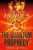 The Quantum Prophecy (The New Heroes, Book 1) by Michael Carroll