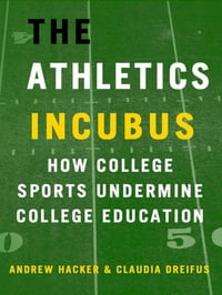 The Athletics Incubus: How College Sports Undermine College Education: How College Sports Undermine…