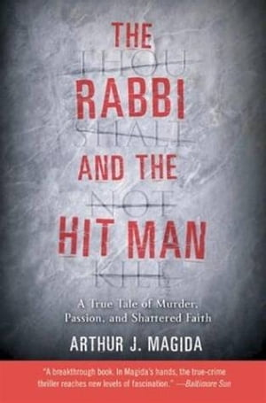 The Rabbi and the Hit Man: A True Tale of Murder, Passion, and Shattered Faith by Arthur J. Magida