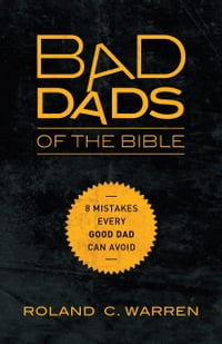 Bad Dads of the Bible: 8 Mistakes Every Good Dad Can Avoid