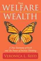 From Welfare to Wealth: A True Testimony of Faith and The Power of Positive Thinking by Veronica L. Reed